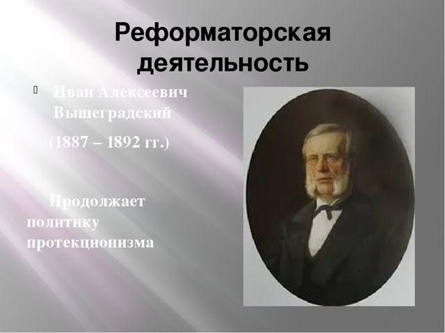 Реформаторская деятельность Иван Алексеевич Вышеградский (1887 – 1892 гг.)...