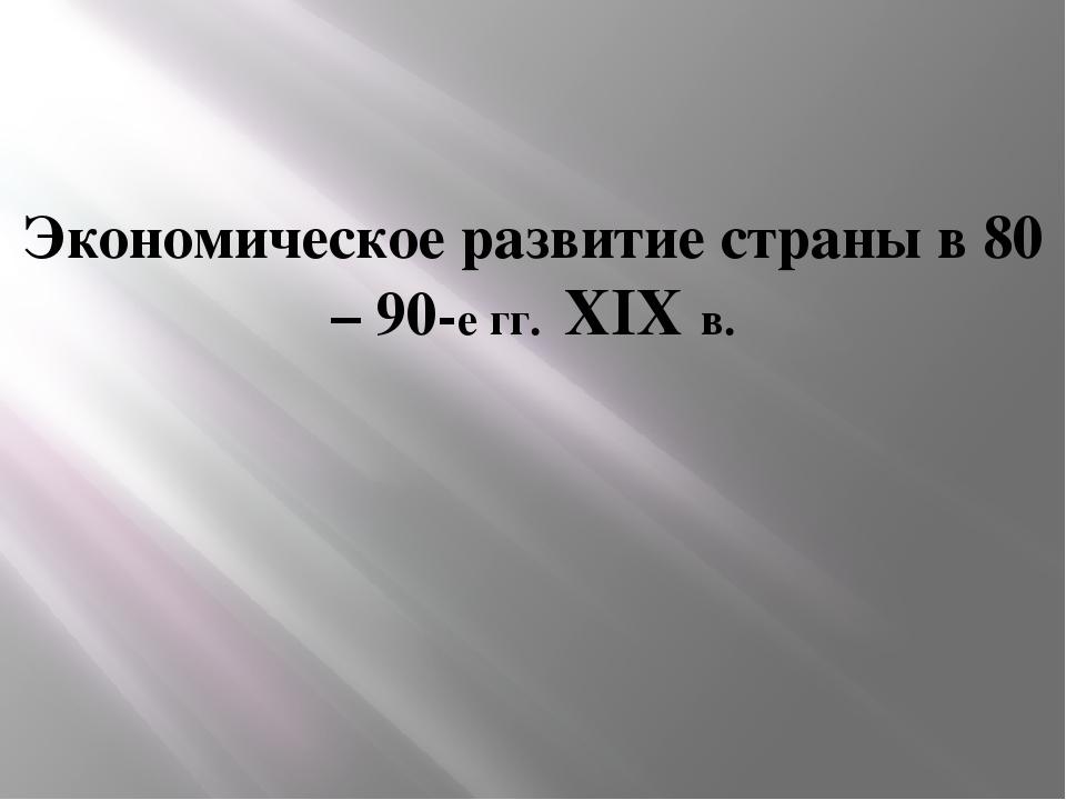 Экономическое развитие страны в 80 – 90-е гг. XIX в.