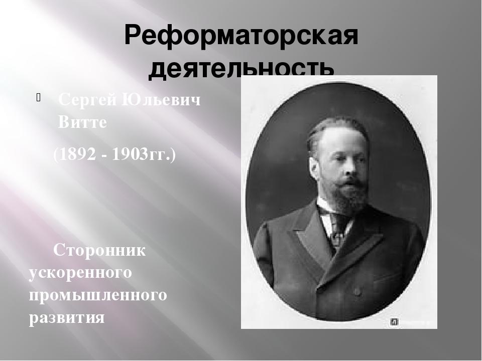 Реформаторская деятельность Сергей Юльевич Витте (1892 - 1903гг.) Сторонник...