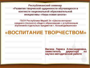 «ВОСПИТАНИЕ ТВОРЧЕСТВОМ» ГБОУ Республики Марий Эл «Школа-интернат среднего (п