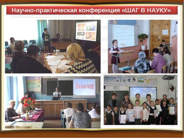 Научно-практическая конференция «ШАГ В НАУКУ»