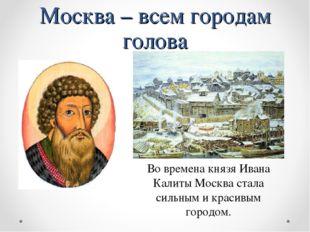Москва – всем городам голова Во времена князя Ивана Калиты Москва стала сильн