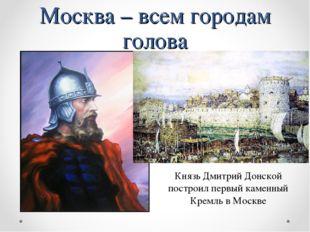 Москва – всем городам голова Князь Дмитрий Донской построил первый каменный К