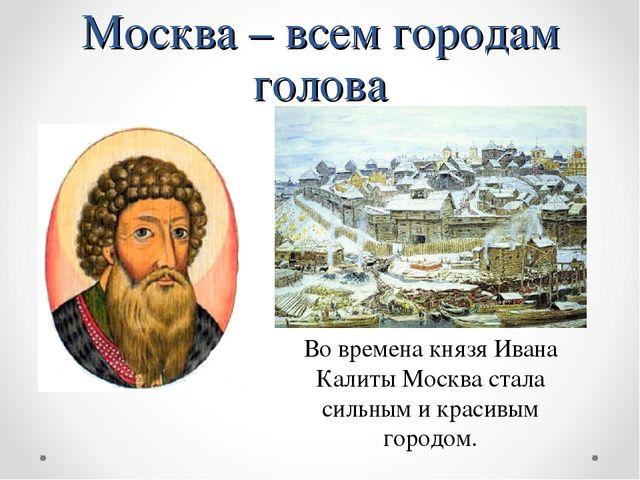 Москва – всем городам голова Во времена князя Ивана Калиты Москва стала сильн...