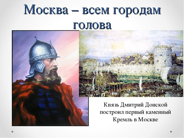 Москва – всем городам голова Князь Дмитрий Донской построил первый каменный К...