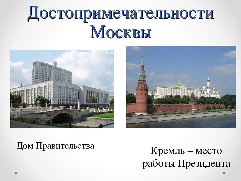 Достопримечательности Москвы Дом Правительства Кремль – место работы Президента