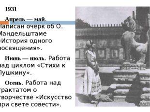 1931 Апрель — май. Написан очерк об О. Мандельштаме «История одного посвяще