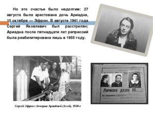 Но это счастье было недолгим: 27 августа была арестована дочь Ариадна, 10 окт