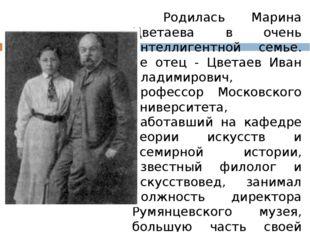 Родилась Марина Цветаева в очень интеллигентной семье. Ее отец - Цветаев Ив