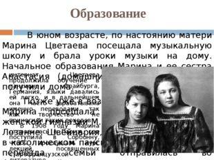 Образование  В юном возрасте, по настоянию матери Марина Цветаева посещала