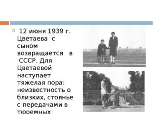 12 июня 1939 г. Цветаева с сыном возвращается в СССР. Для Цветаевой наступае