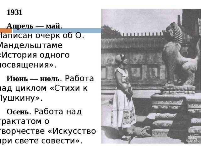 1931 Апрель — май. Написан очерк об О. Мандельштаме «История одного посвяще...