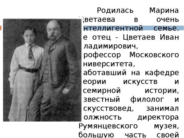 Родилась Марина Цветаева в очень интеллигентной семье. Ее отец - Цветаев Ив...