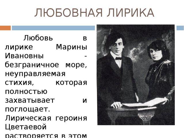 ЛЮБОВНАЯ ЛИРИКА Любовь в лирике Марины Ивановны - безграничное море, неупра...