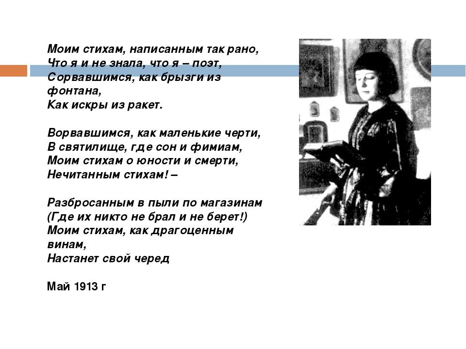 Моим стихам, написанным так рано, Что я и не знала, что я – поэт, Сорвавшимся...