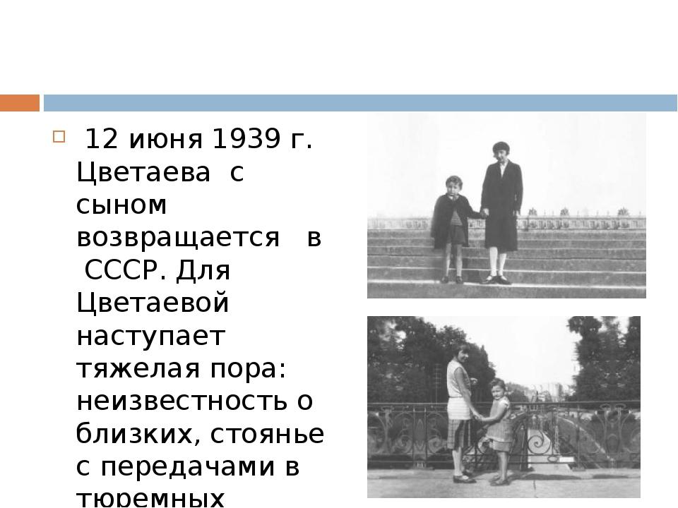 12 июня 1939 г. Цветаева с сыном возвращается в СССР. Для Цветаевой наступае...