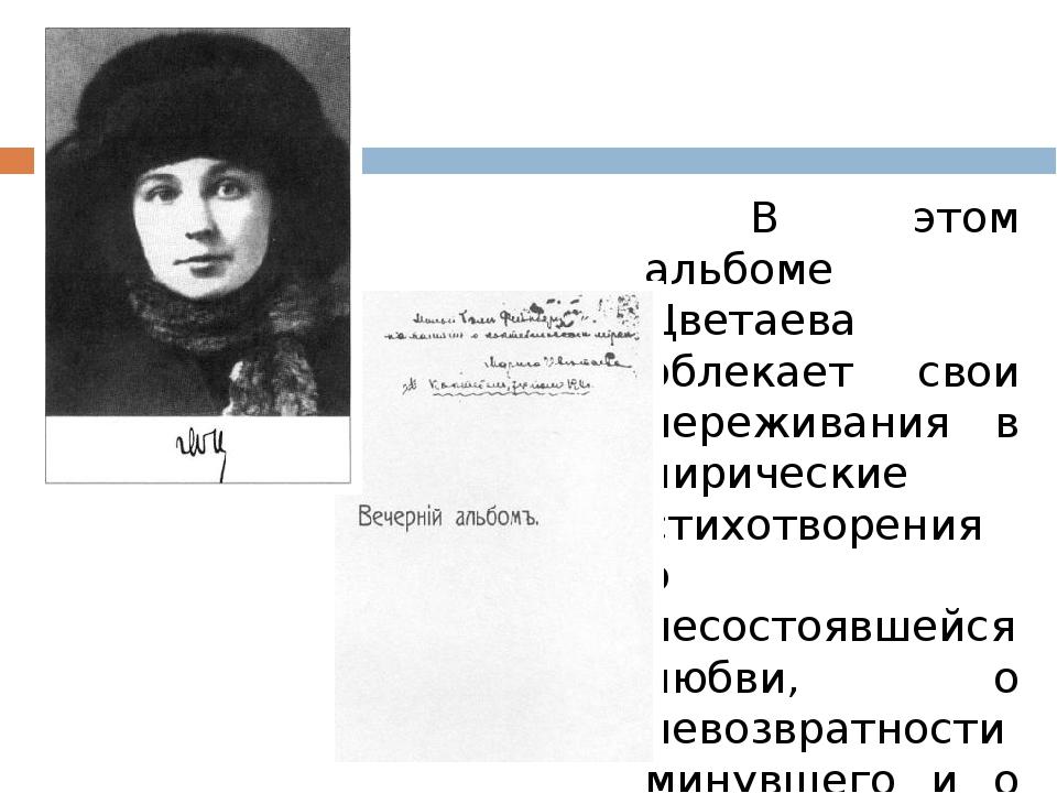 В этом альбоме Цветаева облекает свои переживания в лирические стихотворени...