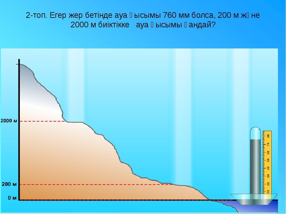 2-топ. Егер жер бетінде ауа қысымы 760 мм болса, 200 м және 2000 м биіктікке...