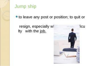 Jump ship toleaveanypostorposition;toquitor resign,especiallywhen