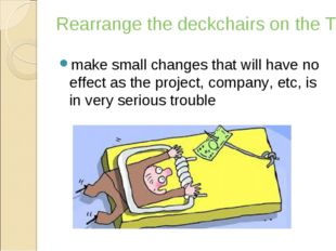 Rearrange the deckchairs on the Titanic make small changes that will have no