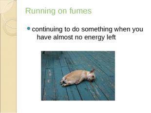 Running on fumes continuingtodosomethingwhenyou havealmostnoenergyl