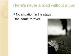 There's never a road without a turning No situation in life stays the same fo