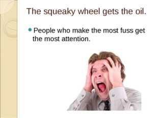 The squeaky wheel gets the oil. People who make the most fuss get the most at