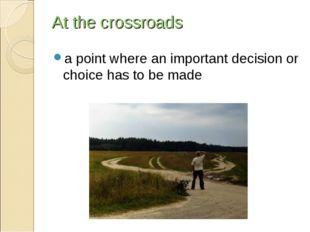 At the crossroads a point where an important decision or choice has to be made
