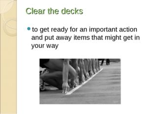 Clear the decks to get ready for an important action and put away items that