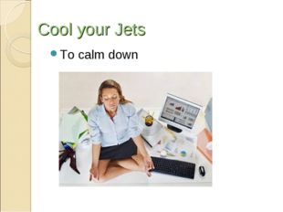 Cool your Jets To calmdown