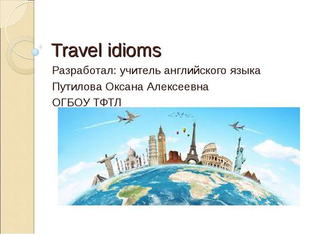 Travel idioms Разработал: учитель английского языка Путилова Оксана Алексеевн...