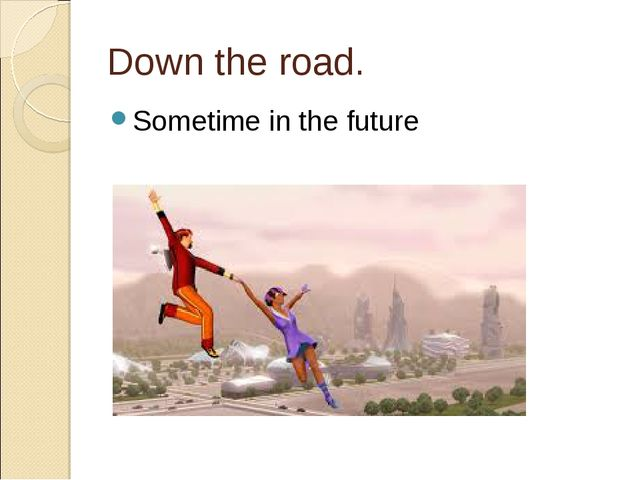 Down the road. Sometime in the future