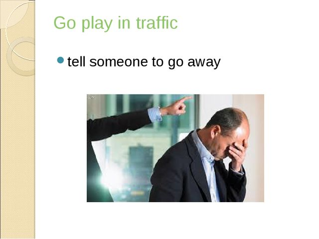 Go play in traffic tell someone to go away