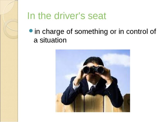 In the driver's seat in charge of something or in control of a situation