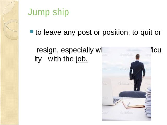 Jump ship toleaveanypostorposition;toquitor resign,especiallywhen...