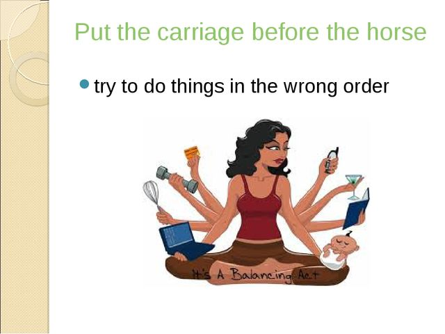 Put the carriage before the horse try to do things in the wrong order