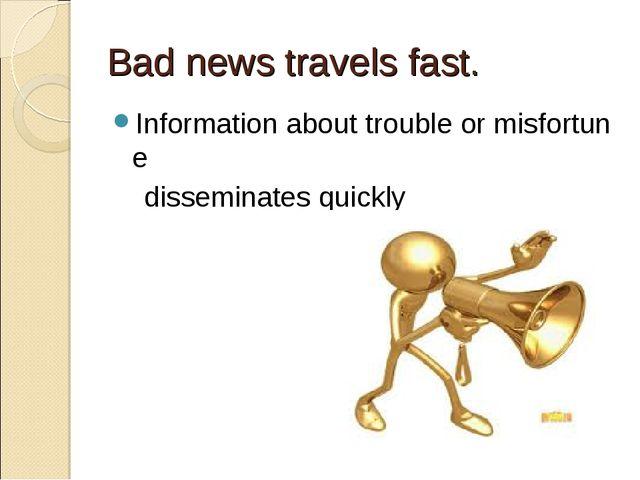 Bad news travels fast. Informationabouttroubleormisfortune disseminates...