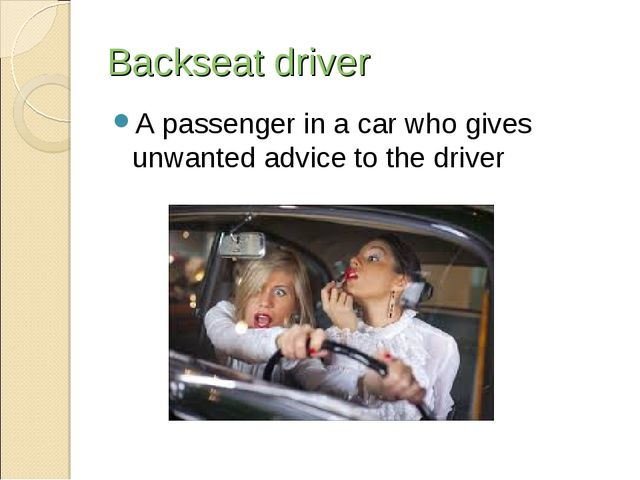 Backseat driver A passenger in a car who gives unwanted advice to the driver