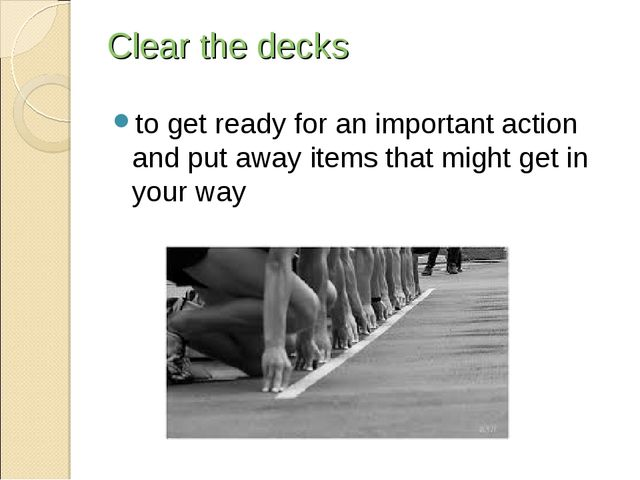 Clear the decks to get ready for an important action and put away items that...