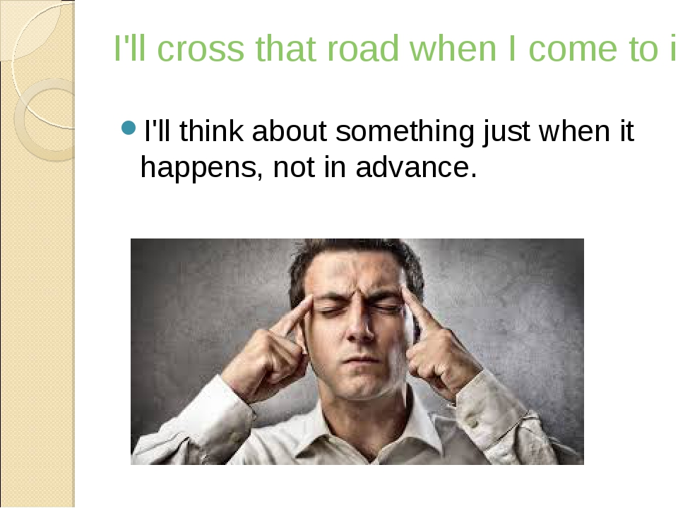 I'll cross that road when I come to it I'll think about something just when i...