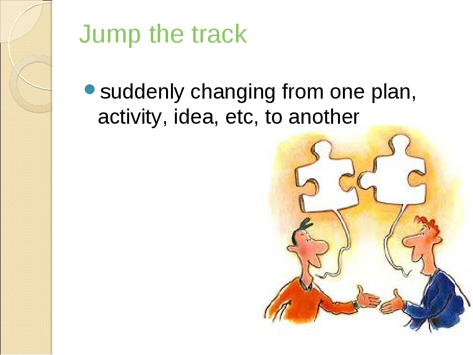 Jump the track suddenly changing from one plan, activity, idea, etc, to another