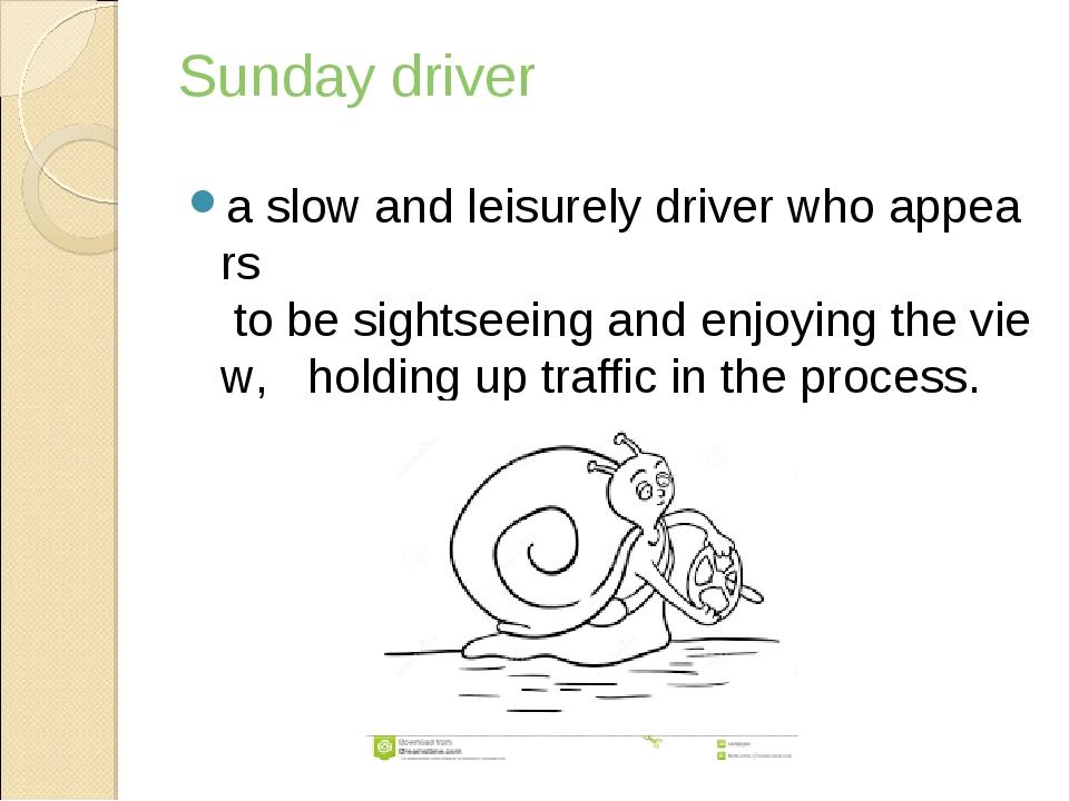 Sunday driver aslowandleisurelydriverwhoappears tobesightseeingand...