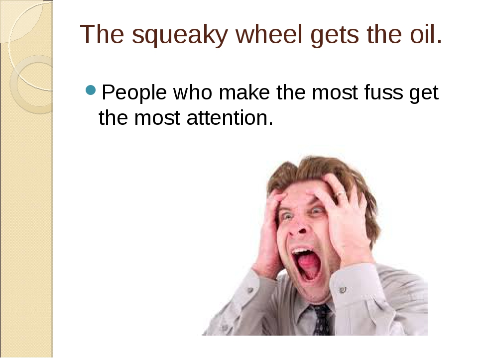 The squeaky wheel gets the oil. People who make the most fuss get the most at...