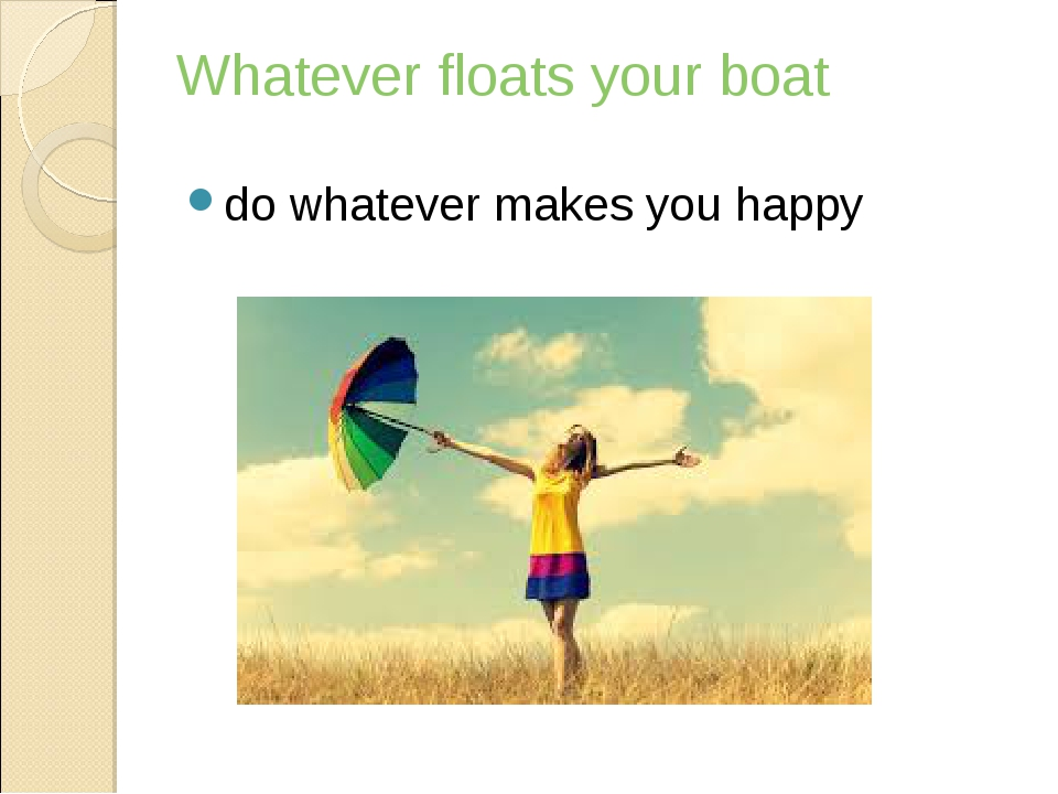 Whatever floats your boat do whatever makes you happy
