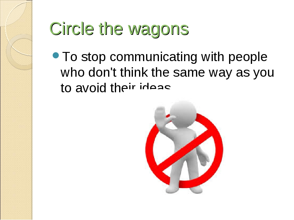 Circle the wagons To stop communicating with people who don't think the same...