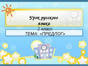 Урок русского языка 2 класс ТЕМА: «ПРЕДЛОГ»