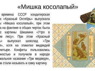 «Мишка косолапый» Во времена СССР кондитерская фабрика «Красный Октябрь» выпу