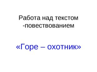 Работа над текстом -повествованием «Горе – охотник»