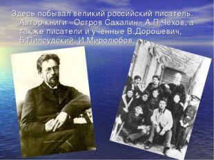 Здесь побывал великий российский писатель. Автор книги «Остров Сахалин» А.П.Ч