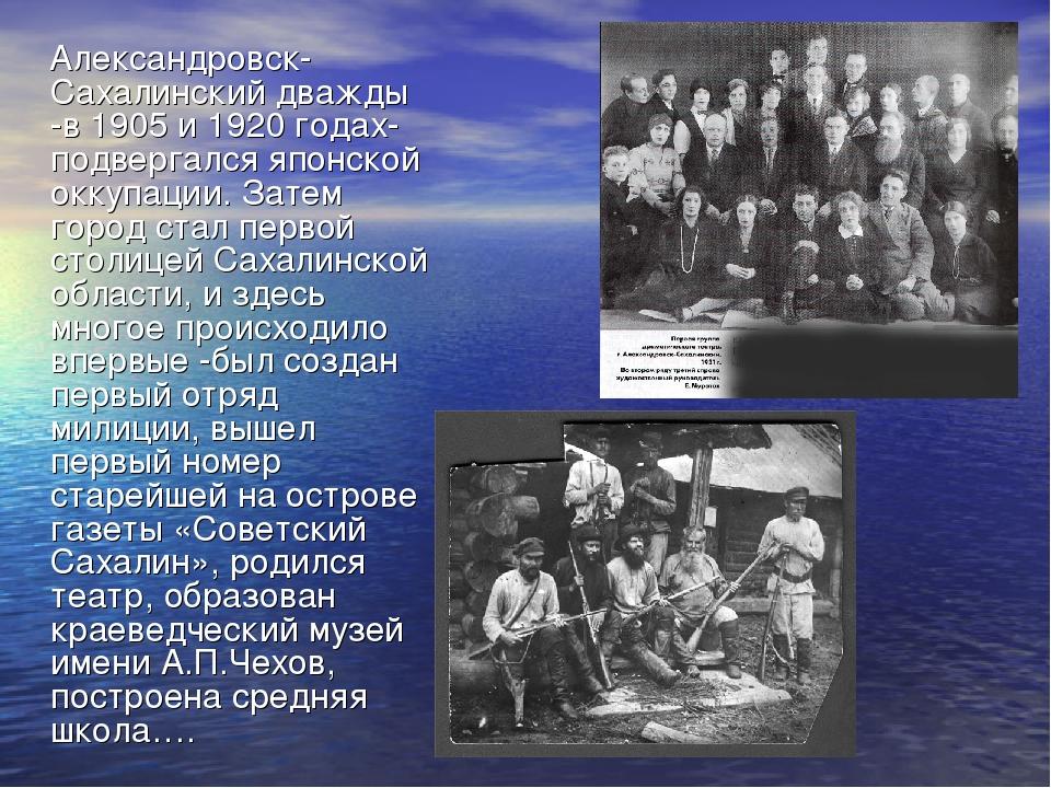 Александровск-Сахалинский дважды -в 1905 и 1920 годах- подвергался японской...